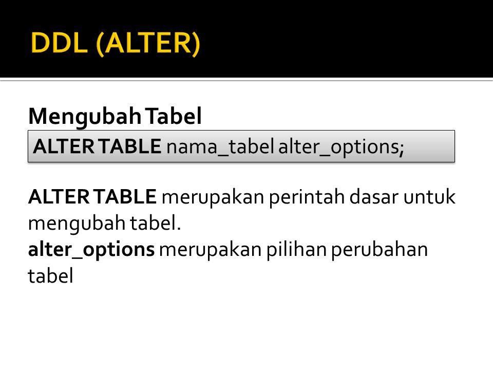 DDL (ALTER) Mengubah Tabel ALTER TABLE nama_tabel alter_options;