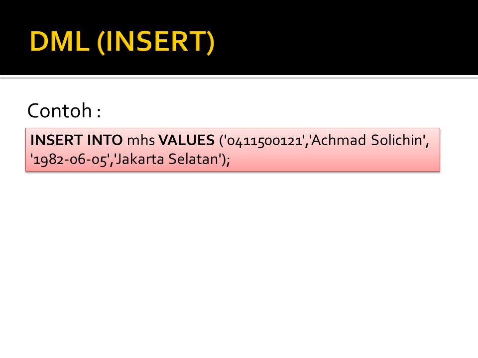 DML (INSERT) Contoh : INSERT INTO mhs VALUES ( 0411500121 , Achmad Solichin , 1982-06-05 , Jakarta Selatan );