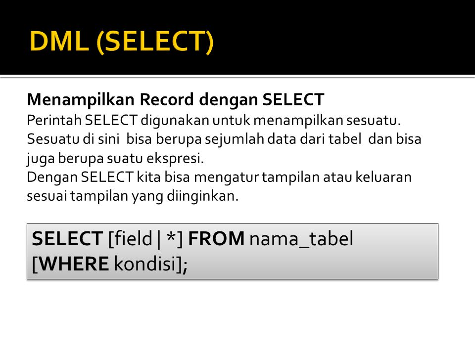DML (SELECT) SELECT [field | *] FROM nama_tabel [WHERE kondisi];