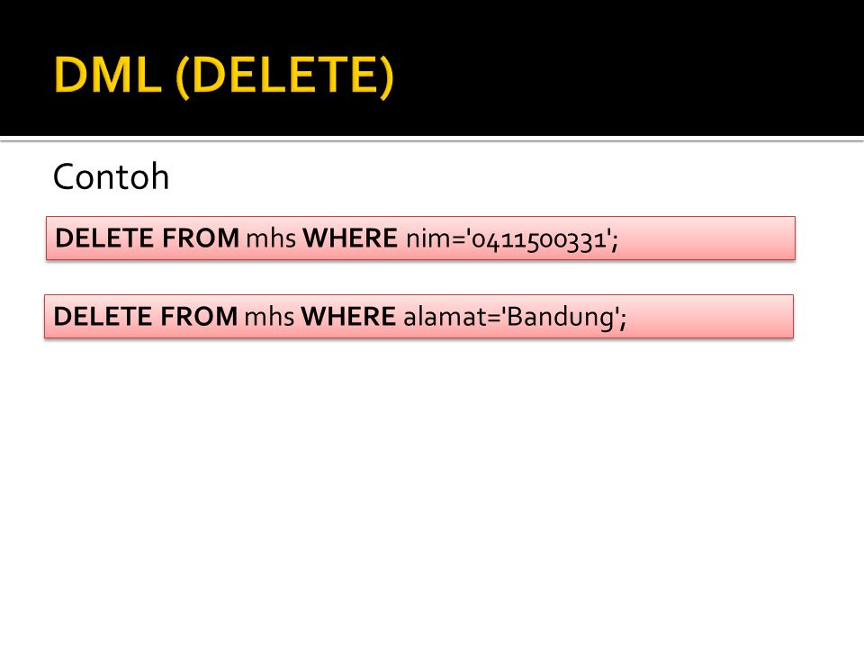 DML (DELETE) Contoh DELETE FROM mhs WHERE nim= 0411500331 ;