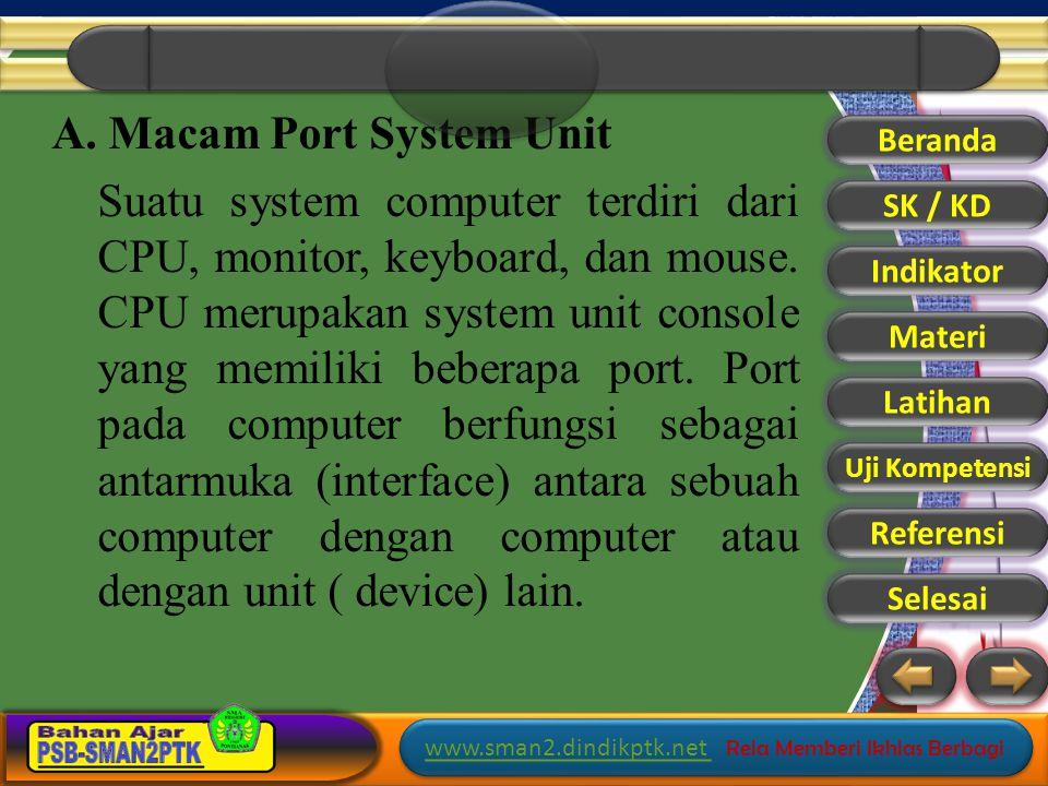 A. Macam Port System Unit Suatu system computer terdiri dari CPU, monitor, keyboard, dan mouse. CPU merupakan system unit console yang memiliki beberapa port. Port pada computer berfungsi sebagai antarmuka (interface) antara sebuah computer dengan computer atau dengan unit ( device) lain.