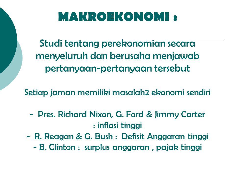 MAKROEKONOMI : Studi tentang perekonomian secara menyeluruh dan berusaha menjawab pertanyaan-pertanyaan tersebut Setiap jaman memiliki masalah2 ekonomi sendiri - Pres.