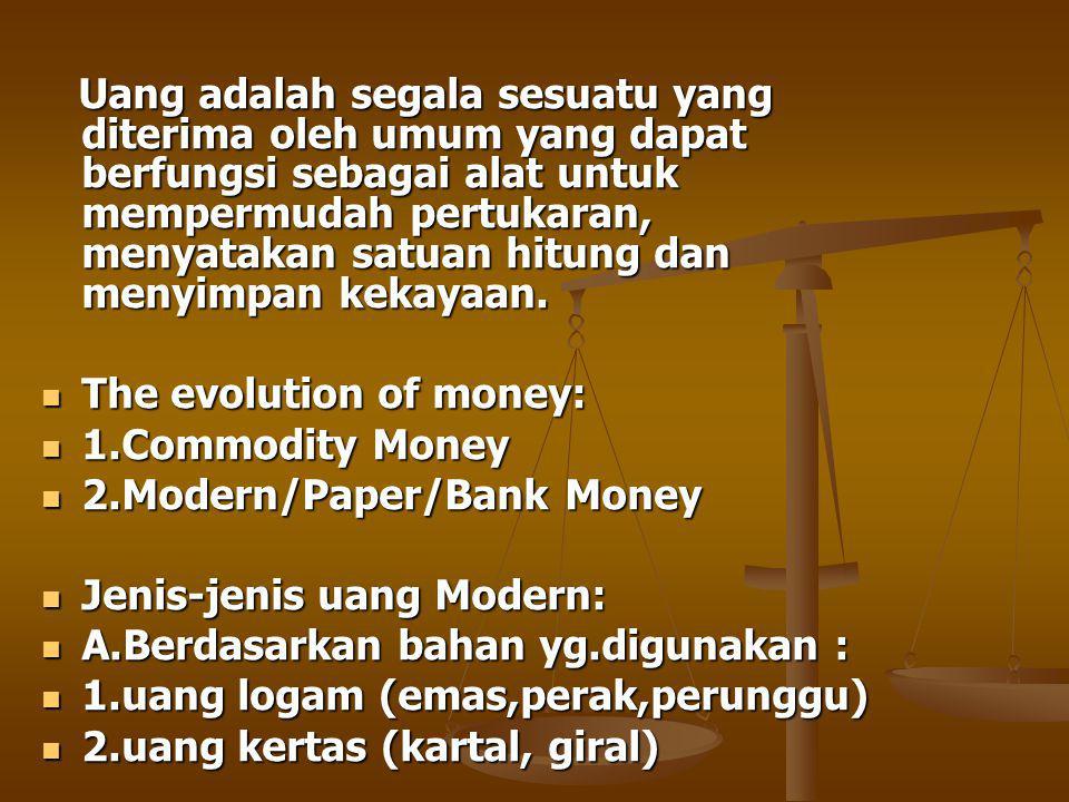 Uang adalah segala sesuatu yang diterima oleh umum yang dapat berfungsi sebagai alat untuk mempermudah pertukaran, menyatakan satuan hitung dan menyimpan kekayaan.