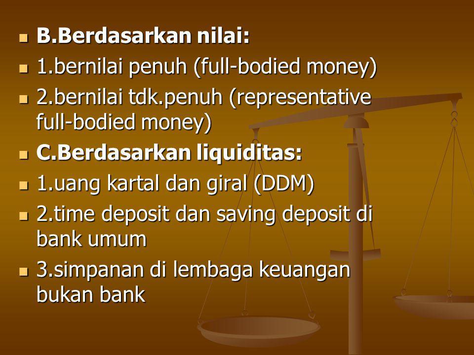 B.Berdasarkan nilai: 1.bernilai penuh (full-bodied money) 2.bernilai tdk.penuh (representative full-bodied money)