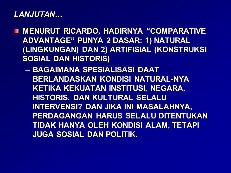 LANJUTAN… MENURUT RICARDO, HADIRNYA COMPARATIVE ADVANTAGE PUNYA 2 DASAR: 1) NATURAL (LINGKUNGAN) DAN 2) ARTIFISIAL (KONSTRUKSI SOSIAL DAN HISTORIS)