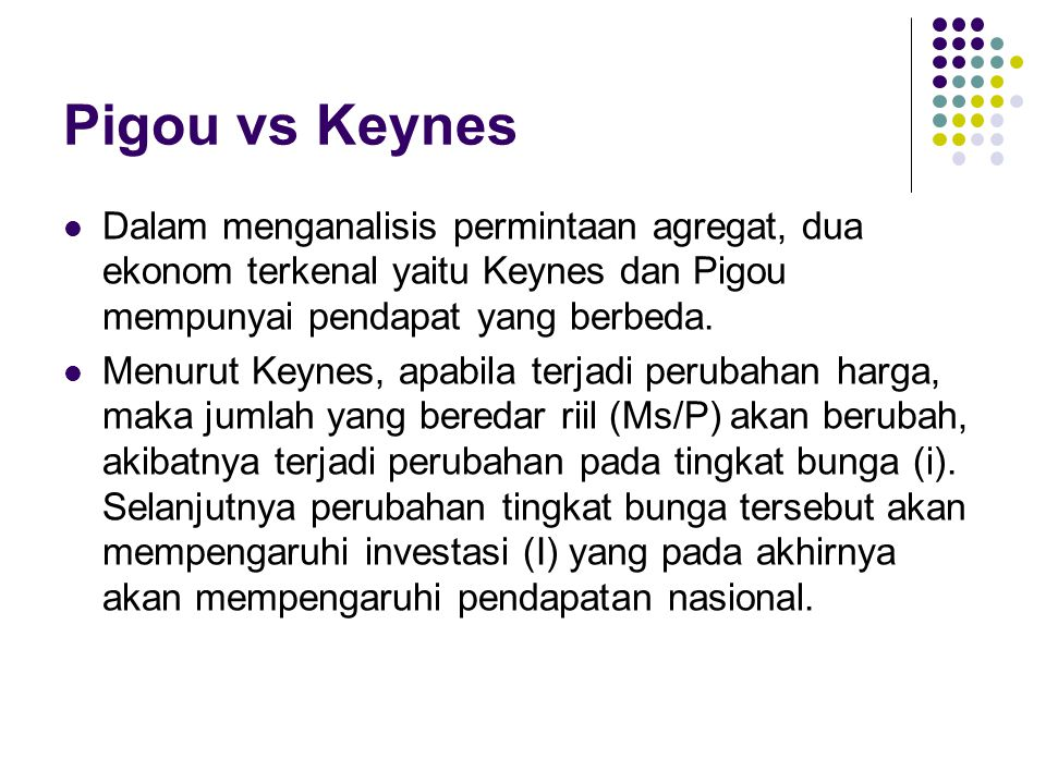 Pigou vs Keynes Dalam menganalisis permintaan agregat, dua ekonom terkenal yaitu Keynes dan Pigou mempunyai pendapat yang berbeda.