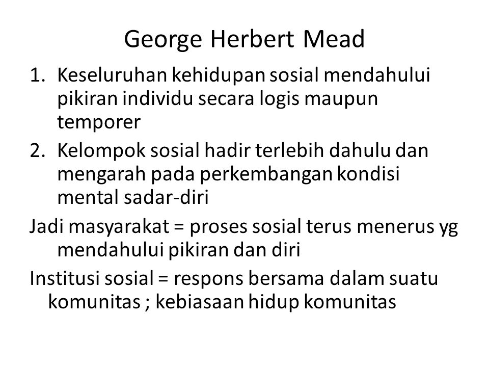 George Herbert Mead Keseluruhan kehidupan sosial mendahului pikiran individu secara logis maupun temporer.