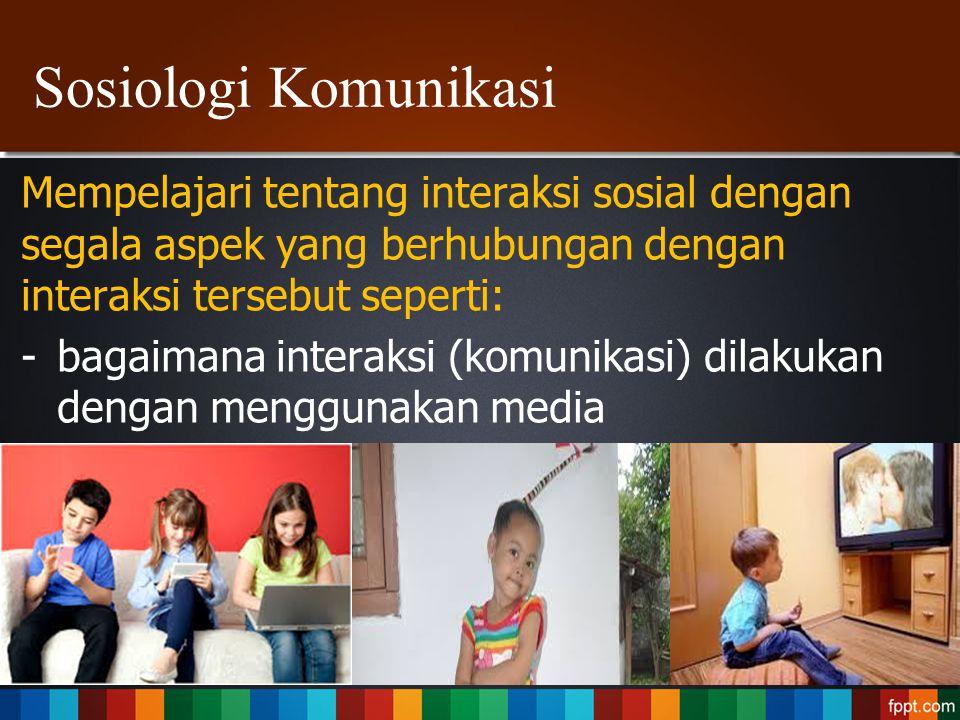 Sosiologi Komunikasi Mempelajari tentang interaksi sosial dengan segala aspek yang berhubungan dengan interaksi tersebut seperti: