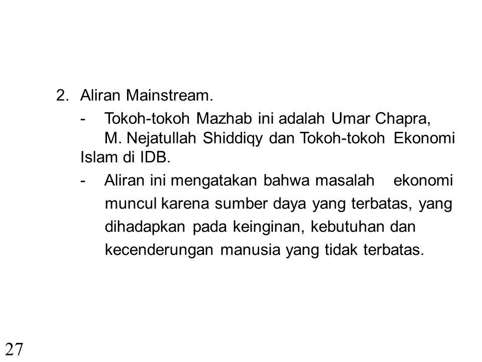 Aliran Mainstream. - Tokoh-tokoh Mazhab ini adalah Umar Chapra, M. Nejatullah Shiddiqy dan Tokoh-tokoh Ekonomi Islam di IDB.