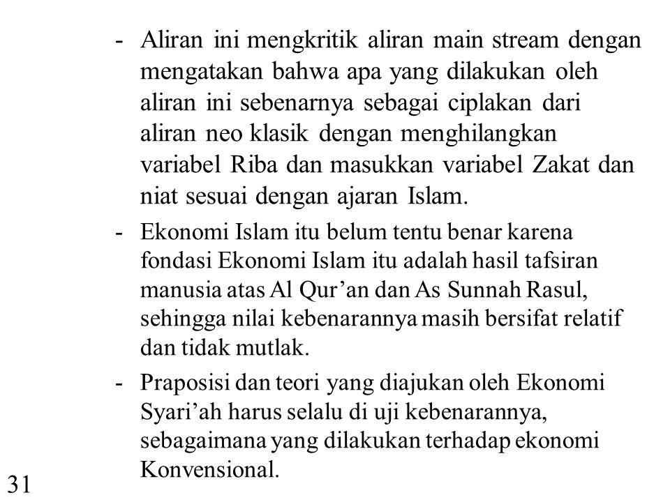 Aliran ini mengkritik aliran main stream dengan mengatakan bahwa apa yang dilakukan oleh aliran ini sebenarnya sebagai ciplakan dari aliran neo klasik dengan menghilangkan variabel Riba dan masukkan variabel Zakat dan niat sesuai dengan ajaran Islam.