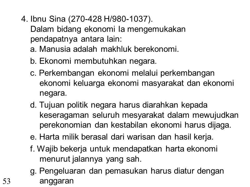 4. Ibnu Sina (270-428 H/980-1037). Dalam bidang ekonomi Ia mengemukakan pendapatnya antara lain: