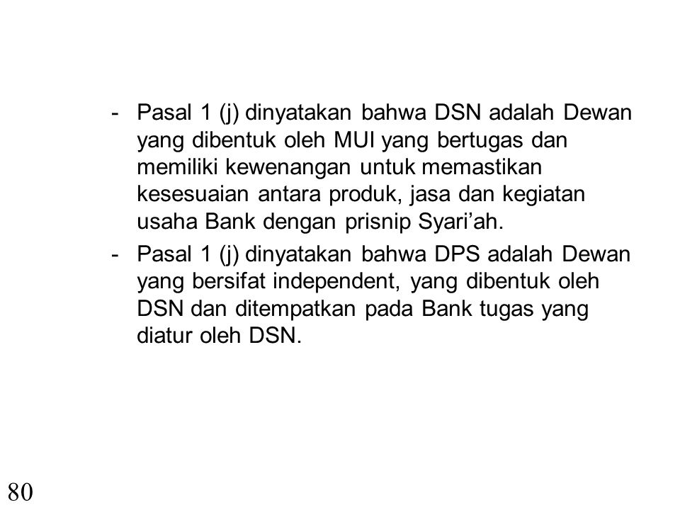 Pasal 1 (j) dinyatakan bahwa DSN adalah Dewan yang dibentuk oleh MUI yang bertugas dan memiliki kewenangan untuk memastikan kesesuaian antara produk, jasa dan kegiatan usaha Bank dengan prisnip Syari'ah.