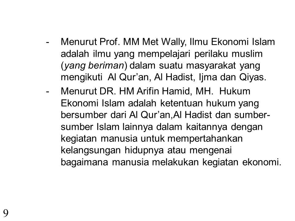 Menurut Prof. MM Met Wally, Ilmu Ekonomi Islam adalah ilmu yang mempelajari perilaku muslim (yang beriman) dalam suatu masyarakat yang mengikuti Al Qur'an, Al Hadist, Ijma dan Qiyas.