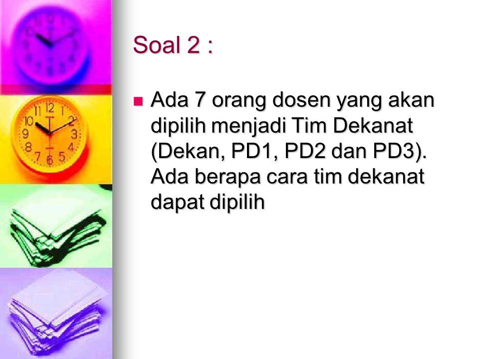 Soal 2 : Ada 7 orang dosen yang akan dipilih menjadi Tim Dekanat (Dekan, PD1, PD2 dan PD3).