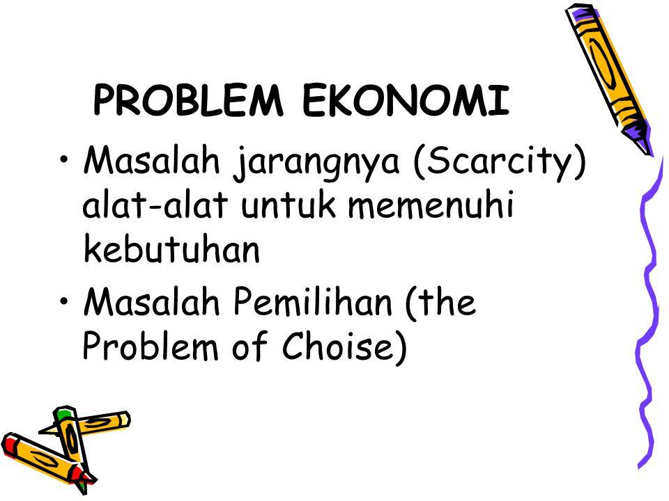 PROBLEM EKONOMI Masalah jarangnya (Scarcity) alat-alat untuk memenuhi kebutuhan.