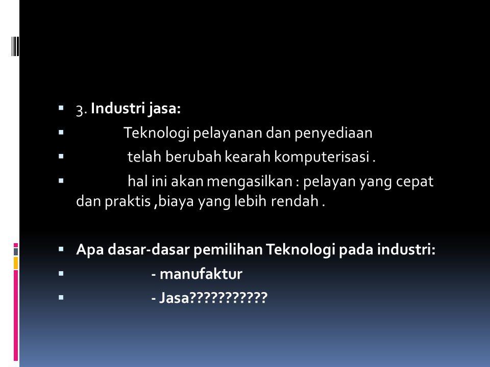 3. Industri jasa: Teknologi pelayanan dan penyediaan. telah berubah kearah komputerisasi .