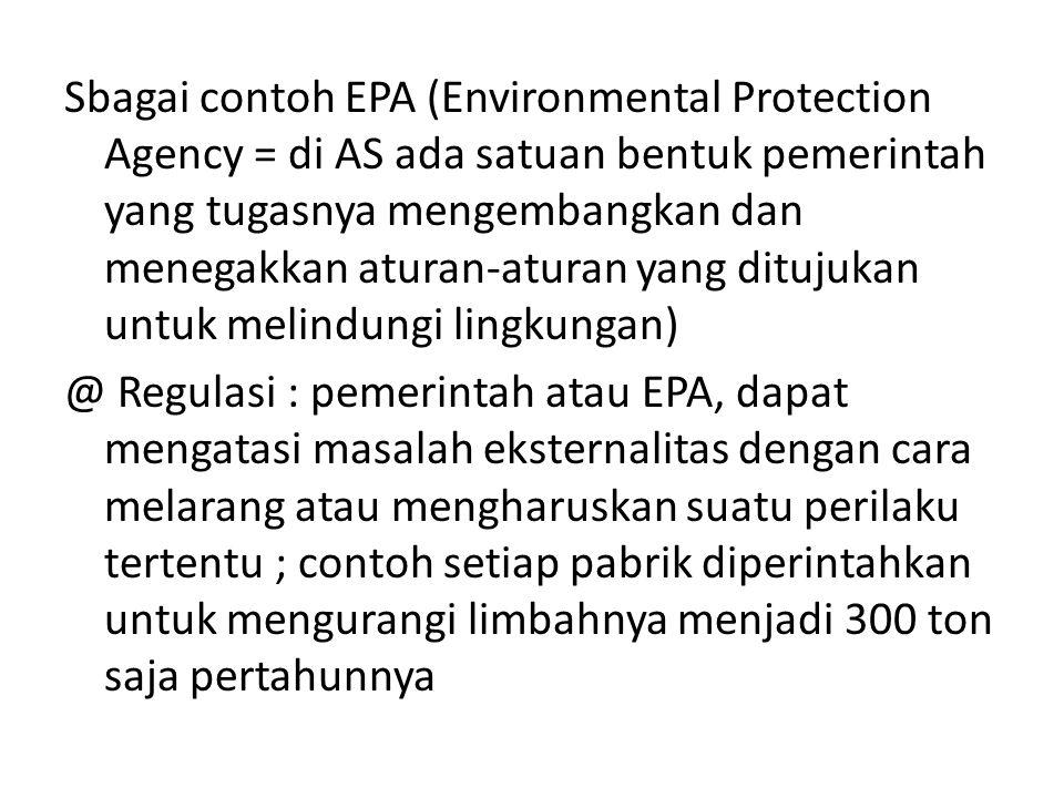 Sbagai contoh EPA (Environmental Protection Agency = di AS ada satuan bentuk pemerintah yang tugasnya mengembangkan dan menegakkan aturan-aturan yang ditujukan untuk melindungi lingkungan) @ Regulasi : pemerintah atau EPA, dapat mengatasi masalah eksternalitas dengan cara melarang atau mengharuskan suatu perilaku tertentu ; contoh setiap pabrik diperintahkan untuk mengurangi limbahnya menjadi 300 ton saja pertahunnya