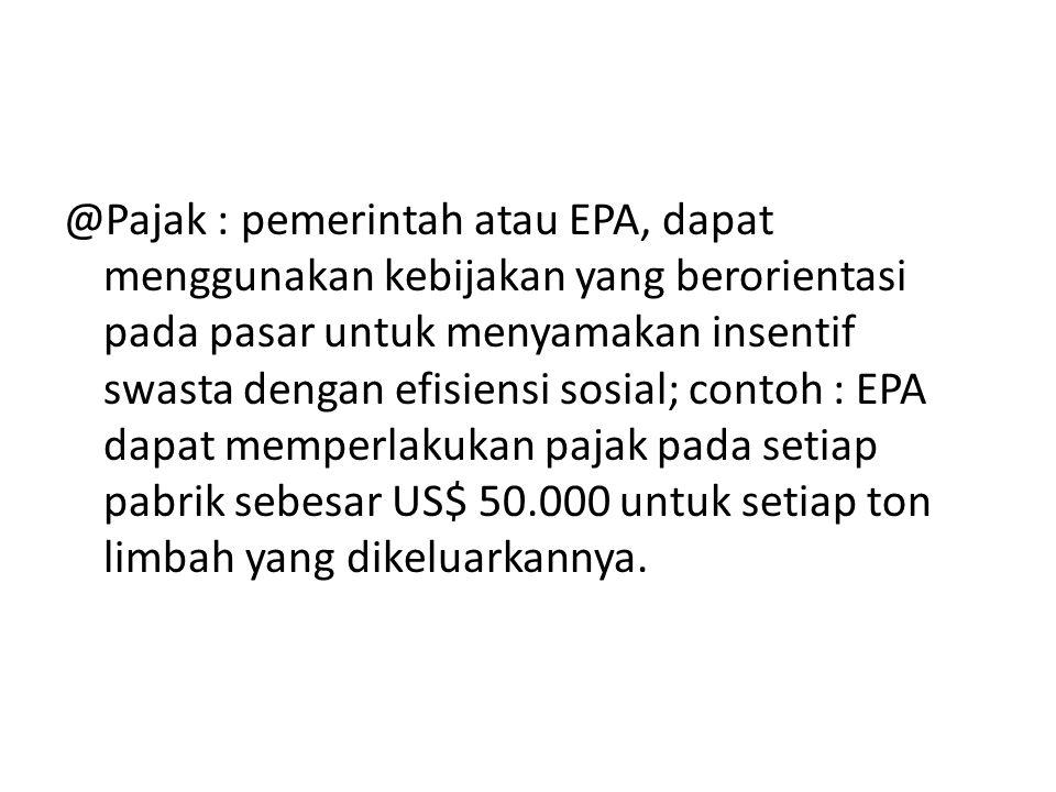 @Pajak : pemerintah atau EPA, dapat menggunakan kebijakan yang berorientasi pada pasar untuk menyamakan insentif swasta dengan efisiensi sosial; contoh : EPA dapat memperlakukan pajak pada setiap pabrik sebesar US$ 50.000 untuk setiap ton limbah yang dikeluarkannya.