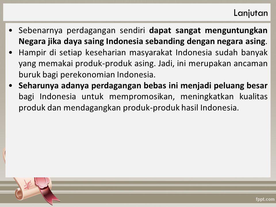 Lanjutan Sebenarnya perdagangan sendiri dapat sangat menguntungkan Negara jika daya saing Indonesia sebanding dengan negara asing.