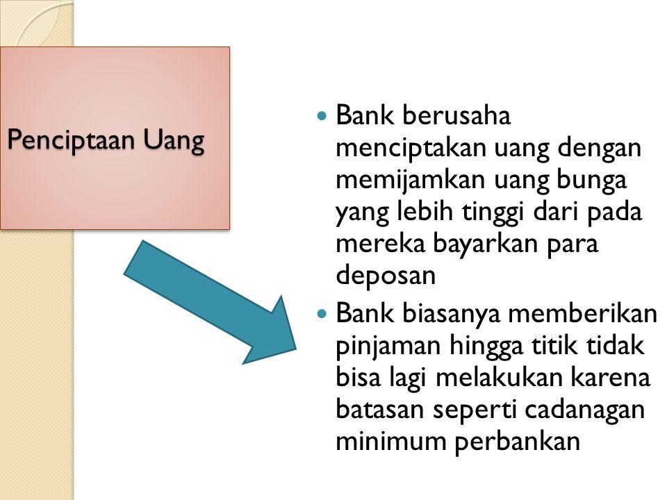 Bank berusaha menciptakan uang dengan memijamkan uang bunga yang lebih tinggi dari pada mereka bayarkan para deposan