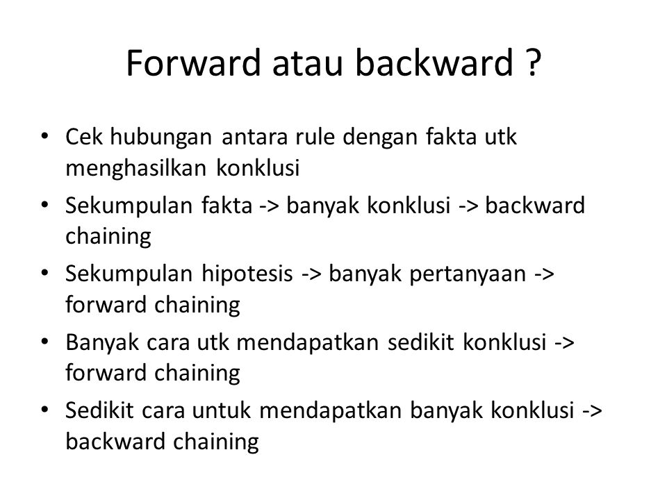 Forward atau backward Cek hubungan antara rule dengan fakta utk menghasilkan konklusi. Sekumpulan fakta -> banyak konklusi -> backward chaining.