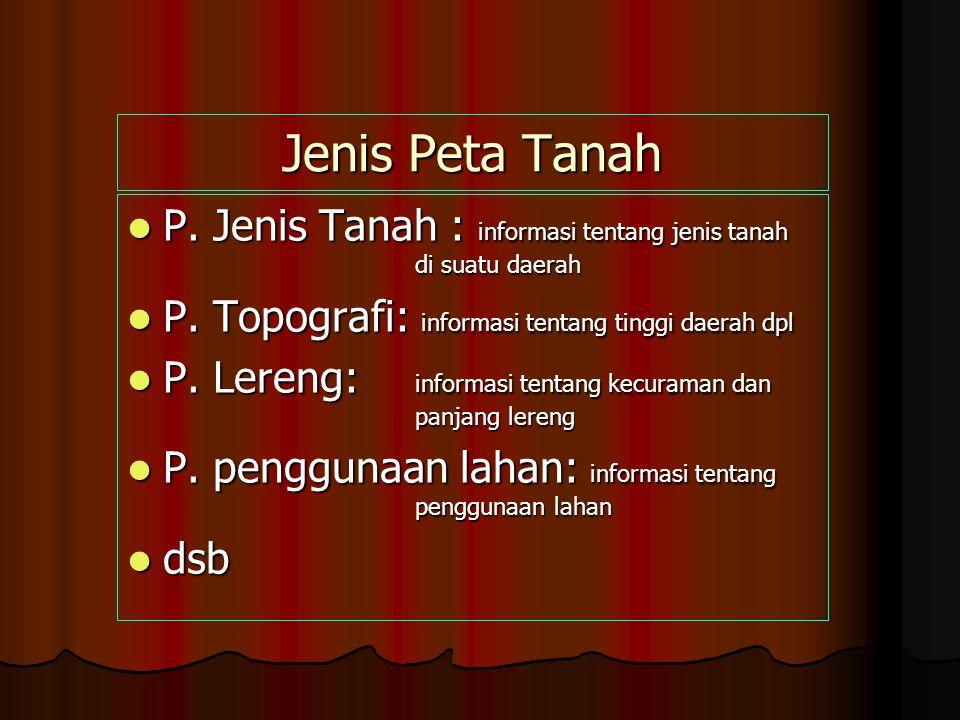 Jenis Peta Tanah P. Jenis Tanah : informasi tentang jenis tanah di suatu daerah. P. Topografi: informasi tentang tinggi daerah dpl.