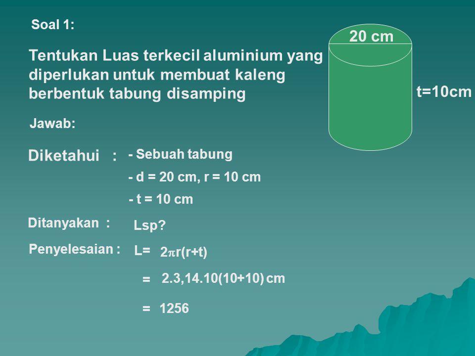 Soal 1: 20 cm. Tentukan Luas terkecil aluminium yang diperlukan untuk membuat kaleng berbentuk tabung disamping.