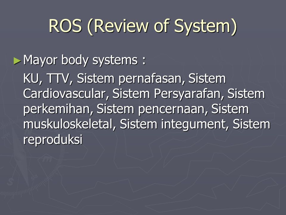 ROS (Review of System) Mayor body systems :