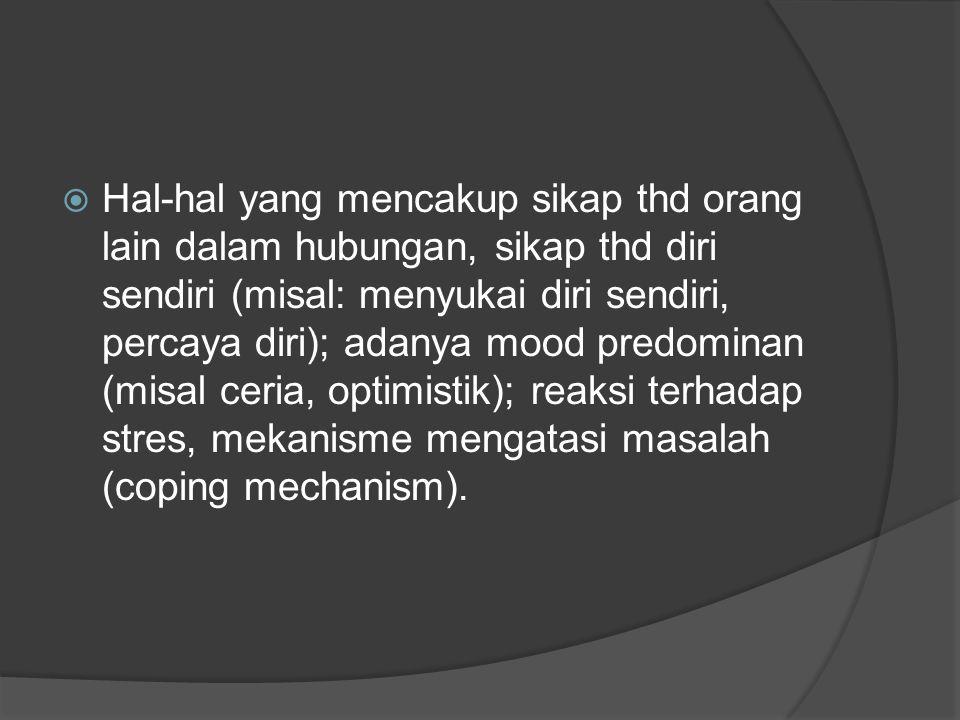 Hal-hal yang mencakup sikap thd orang lain dalam hubungan, sikap thd diri sendiri (misal: menyukai diri sendiri, percaya diri); adanya mood predominan (misal ceria, optimistik); reaksi terhadap stres, mekanisme mengatasi masalah (coping mechanism).