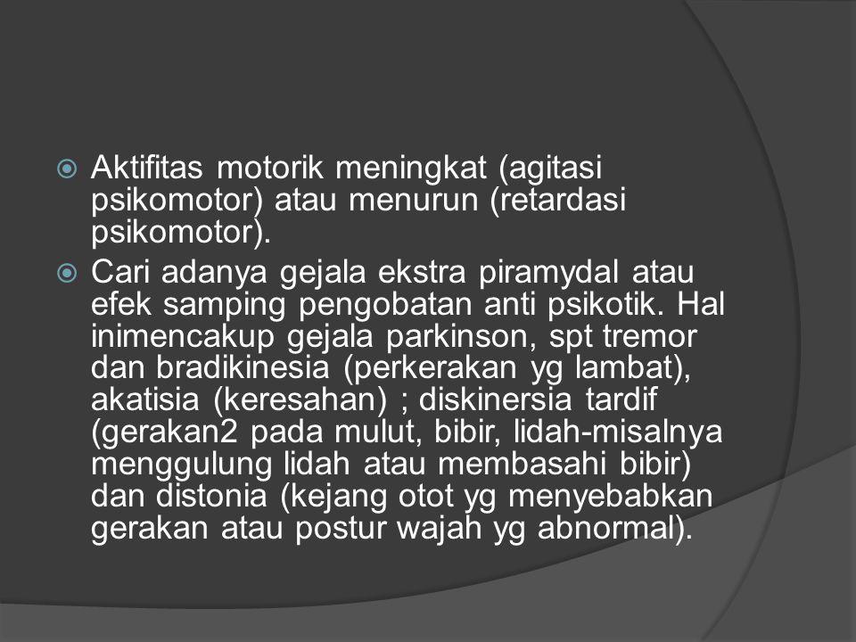 Aktifitas motorik meningkat (agitasi psikomotor) atau menurun (retardasi psikomotor).