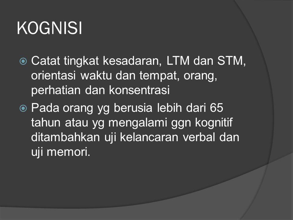 KOGNISI Catat tingkat kesadaran, LTM dan STM, orientasi waktu dan tempat, orang, perhatian dan konsentrasi.