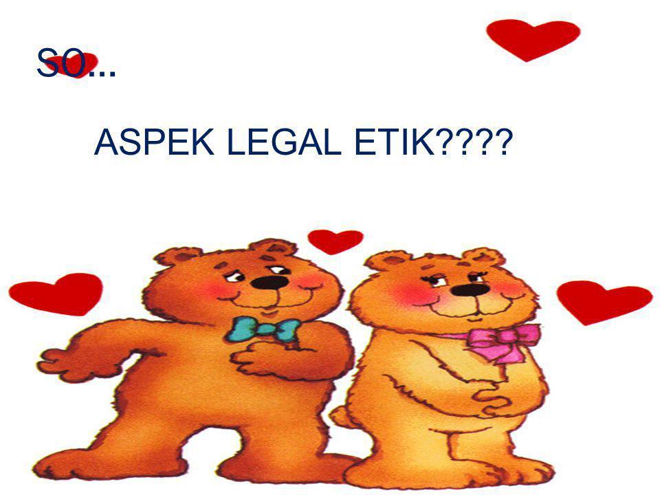 SO… ASPEK LEGAL ETIK