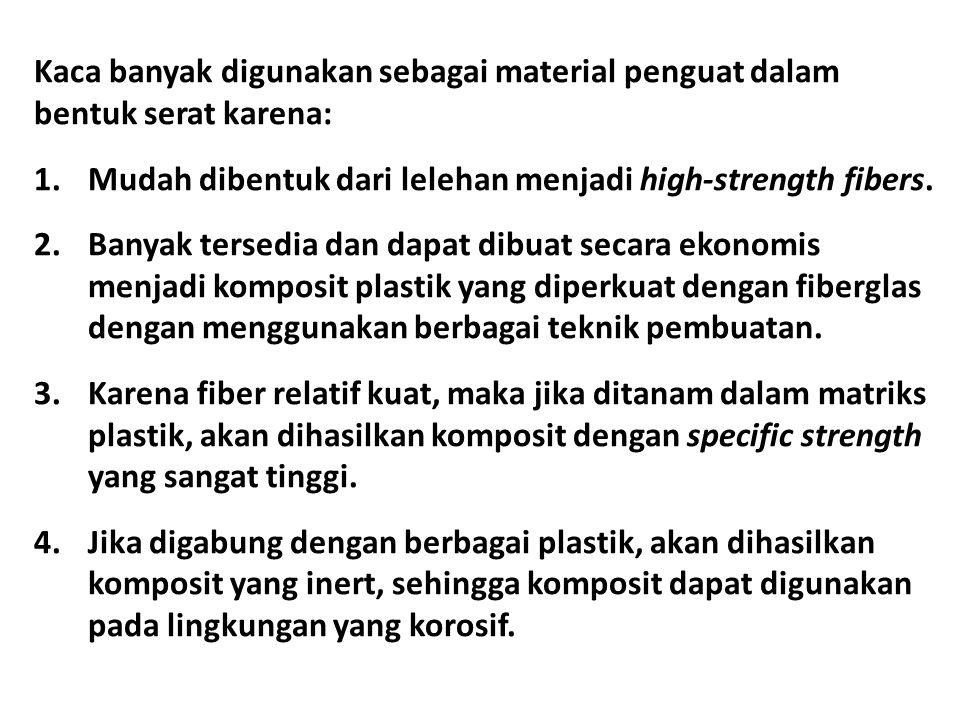 Kaca banyak digunakan sebagai material penguat dalam bentuk serat karena: