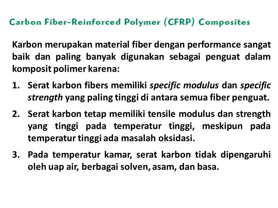 Karbon merupakan material fiber dengan performance sangat baik dan paling banyak digunakan sebagai penguat dalam komposit polimer karena: