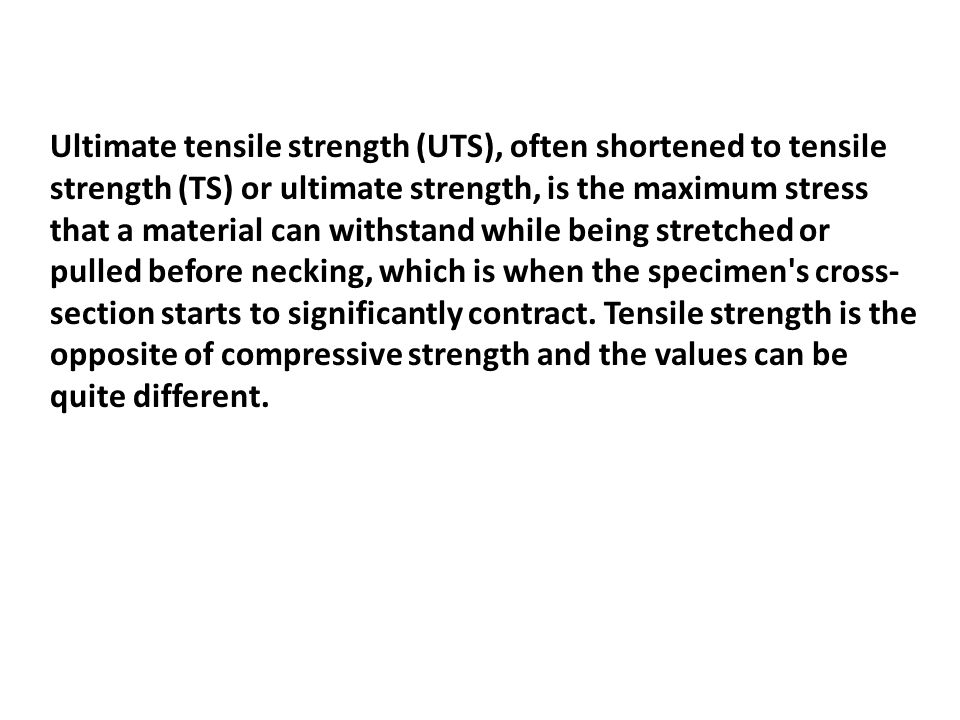 Ultimate tensile strength (UTS), often shortened to tensile strength (TS) or ultimate strength, is the maximum stress that a material can withstand while being stretched or pulled before necking, which is when the specimen s cross- section starts to significantly contract.