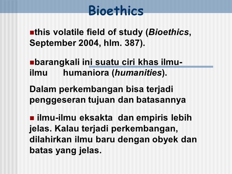 Bioethics this volatile field of study (Bioethics, September 2004, hlm. 387).