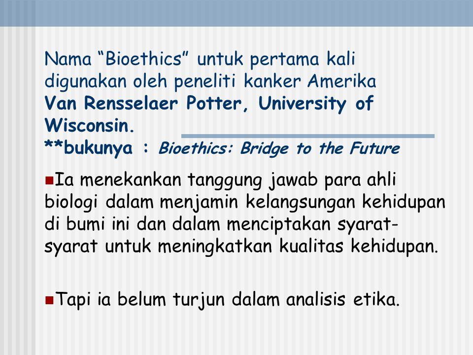 Nama Bioethics untuk pertama kali digunakan oleh peneliti kanker Amerika Van Rensselaer Potter, University of Wisconsin. **bukunya : Bioethics: Bridge to the Future