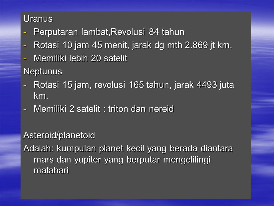 Uranus Perputaran lambat,Revolusi 84 tahun. Rotasi 10 jam 45 menit, jarak dg mth 2.869 jt km. Memiliki lebih 20 satelit.