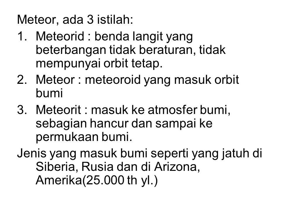 Meteor, ada 3 istilah: Meteorid : benda langit yang beterbangan tidak beraturan, tidak mempunyai orbit tetap.