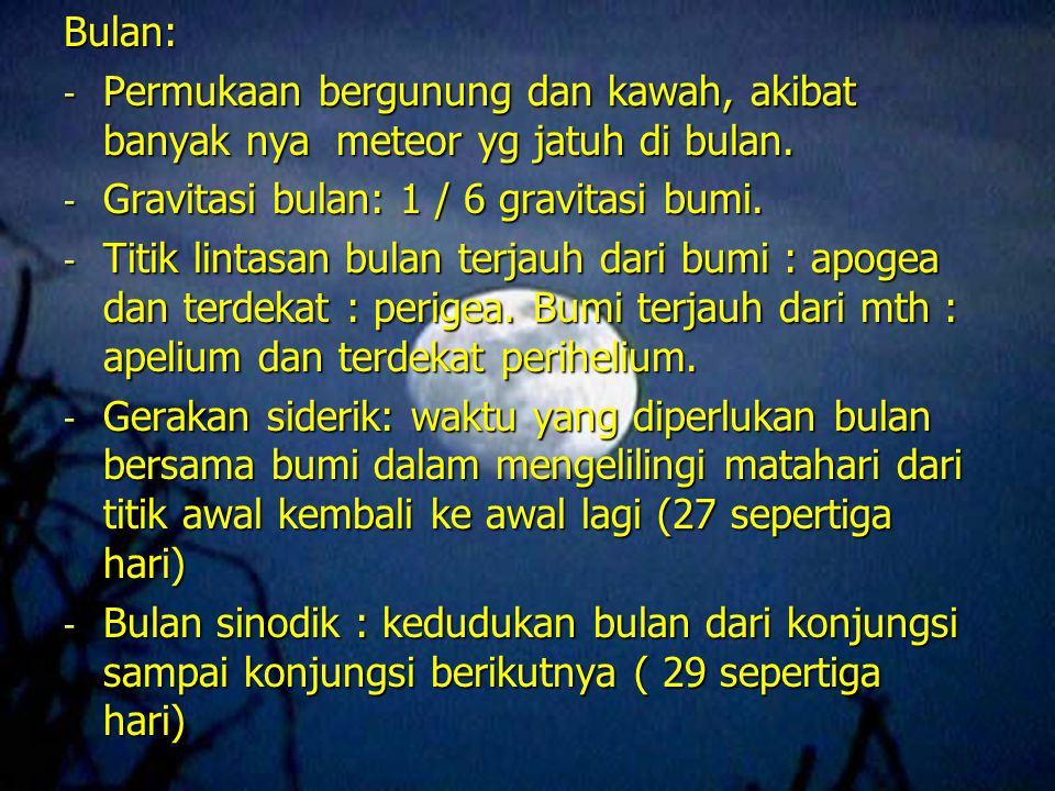 Bulan: Permukaan bergunung dan kawah, akibat banyak nya meteor yg jatuh di bulan. Gravitasi bulan: 1 / 6 gravitasi bumi.