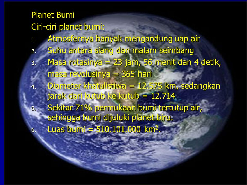 Planet Bumi Ciri-ciri planet bumi: Atmosfernya banyak mengandung uap air. Suhu antara siang dan malam seimbang.