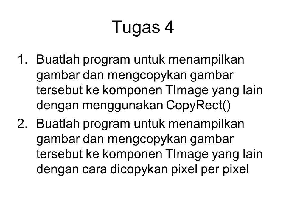 Tugas 4 Buatlah program untuk menampilkan gambar dan mengcopykan gambar tersebut ke komponen TImage yang lain dengan menggunakan CopyRect()