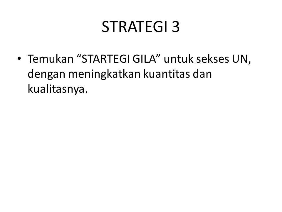 STRATEGI 3 Temukan STARTEGI GILA untuk sekses UN, dengan meningkatkan kuantitas dan kualitasnya.