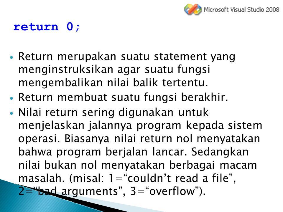 return 0; Return merupakan suatu statement yang menginstruksikan agar suatu fungsi mengembalikan nilai balik tertentu.