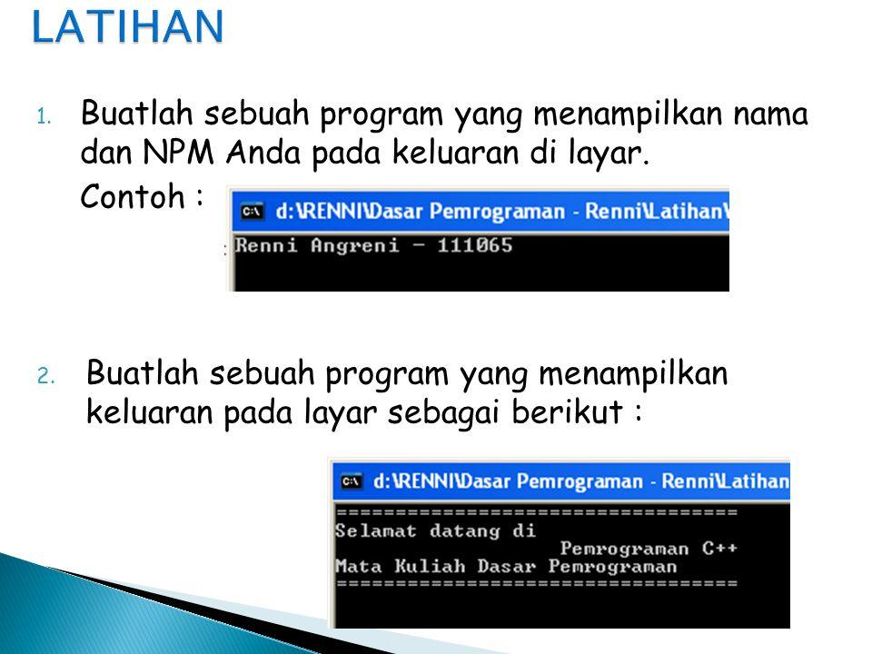LATIHAN Buatlah sebuah program yang menampilkan nama dan NPM Anda pada keluaran di layar. Contoh :