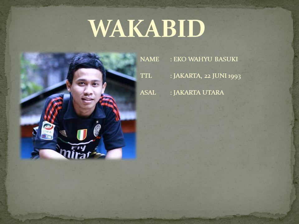 WAKABID NAME : EKO WAHYU BASUKI TTL : JAKARTA, 22 JUNI 1993