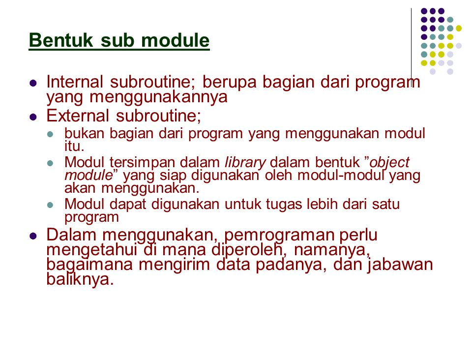 Bentuk sub module Internal subroutine; berupa bagian dari program yang menggunakannya. External subroutine;