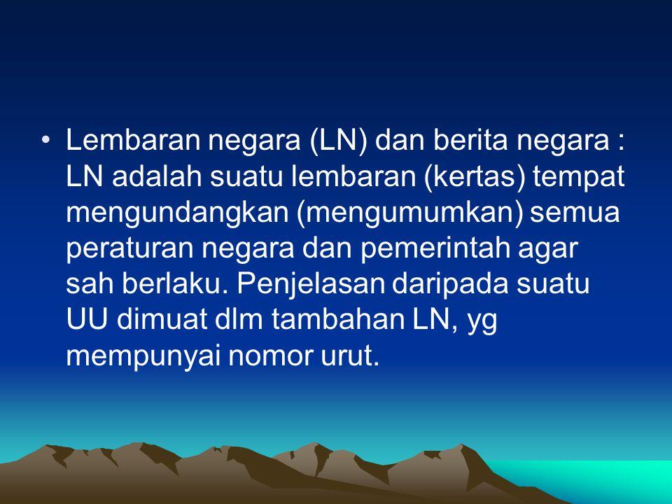 Lembaran negara (LN) dan berita negara : LN adalah suatu lembaran (kertas) tempat mengundangkan (mengumumkan) semua peraturan negara dan pemerintah agar sah berlaku.