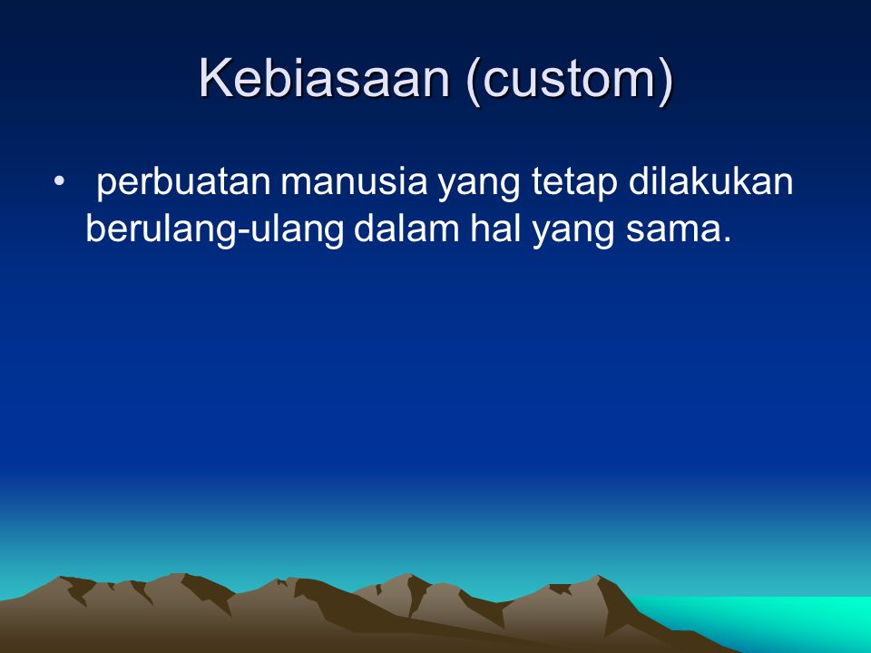 Kebiasaan (custom) perbuatan manusia yang tetap dilakukan berulang-ulang dalam hal yang sama.