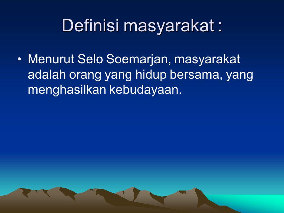 Definisi masyarakat : Menurut Selo Soemarjan, masyarakat adalah orang yang hidup bersama, yang menghasilkan kebudayaan.